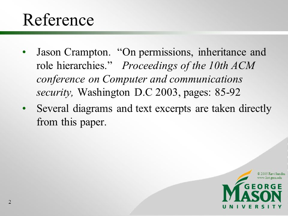© 2005 Ravi Sandhu www.list.gmu.edu 2 Reference Jason Crampton. On permissions, inheritance and role hierarchies. Proceedings of the 10th ACM conferen