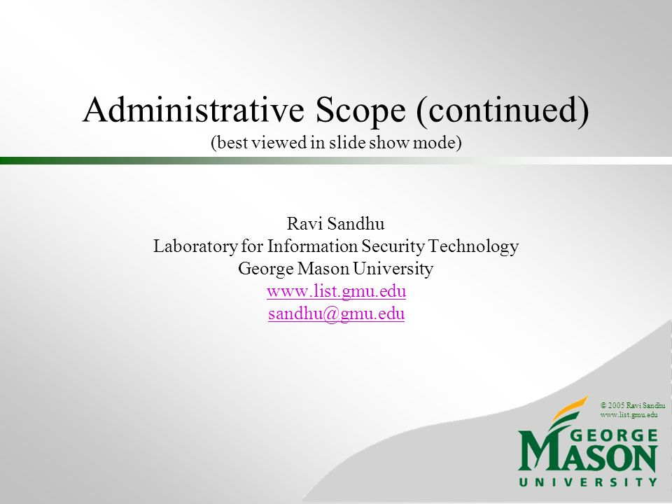© 2005 Ravi Sandhu   Administrative Scope (continued) (best viewed in slide show mode) Ravi Sandhu Laboratory for Information Security Technology George Mason University