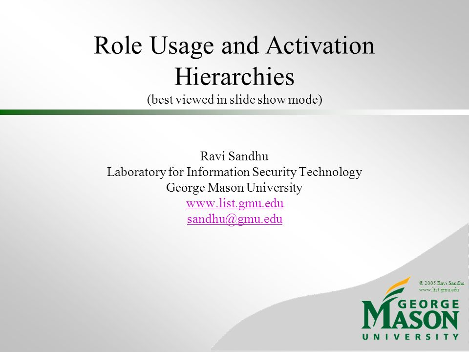 © 2005 Ravi Sandhu   Role Usage and Activation Hierarchies (best viewed in slide show mode) Ravi Sandhu Laboratory for Information Security Technology George Mason University