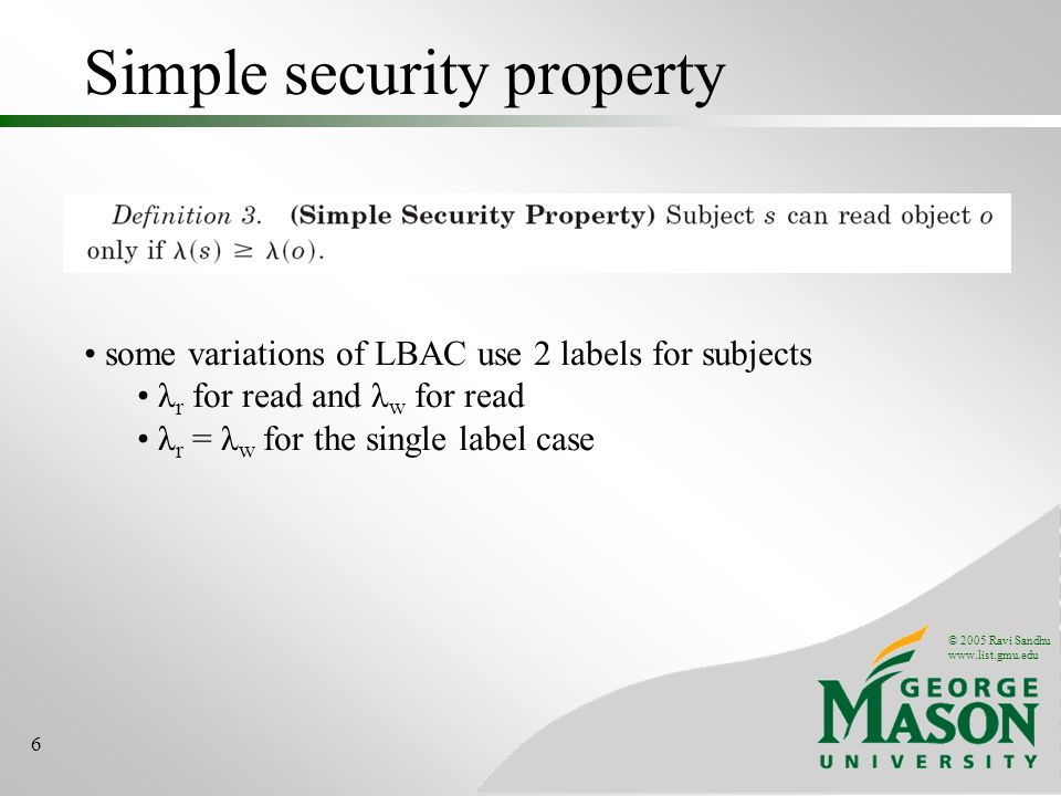 © 2005 Ravi Sandhu www.list.gmu.edu 6 Simple security property some variations of LBAC use 2 labels for subjects λ r for read and λ w for read λ r = λ w for the single label case