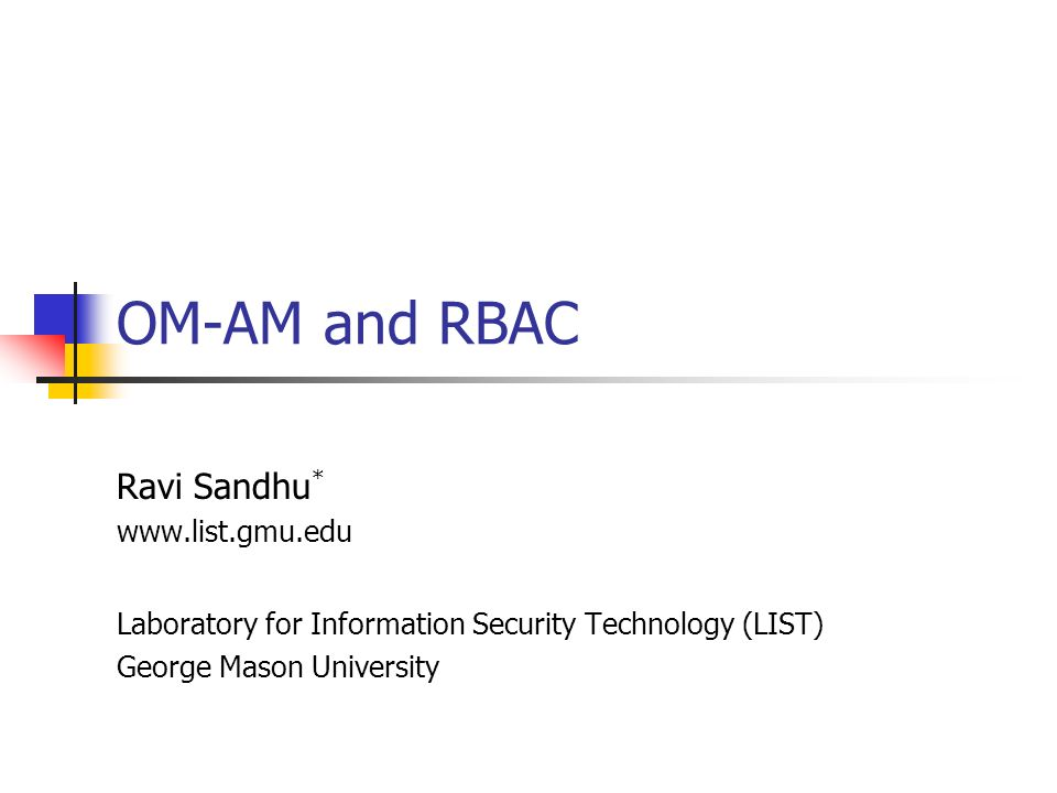 OM-AM and RBAC Ravi Sandhu * www.list.gmu.edu Laboratory for Information Security Technology (LIST) George Mason University