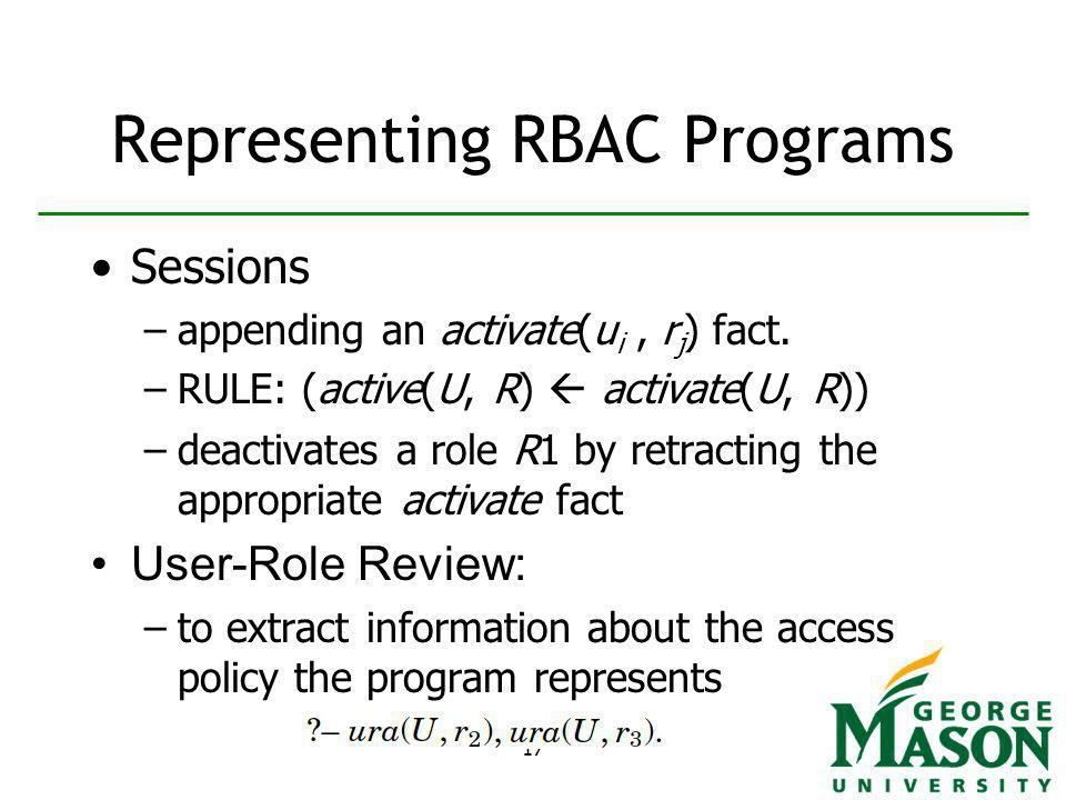 17 Representing RBAC Programs Sessions –appending an activate(u i, r j ) fact.