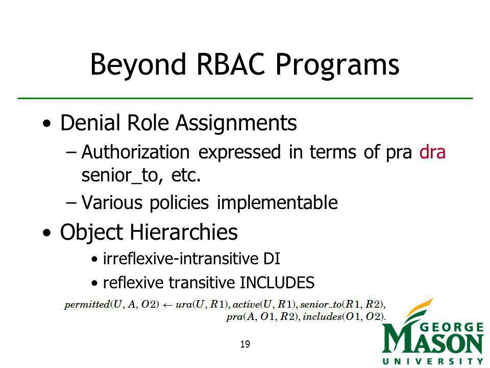 19 Beyond RBAC Programs Denial Role Assignments –Authorization expressed in terms of pra dra senior_to, etc.