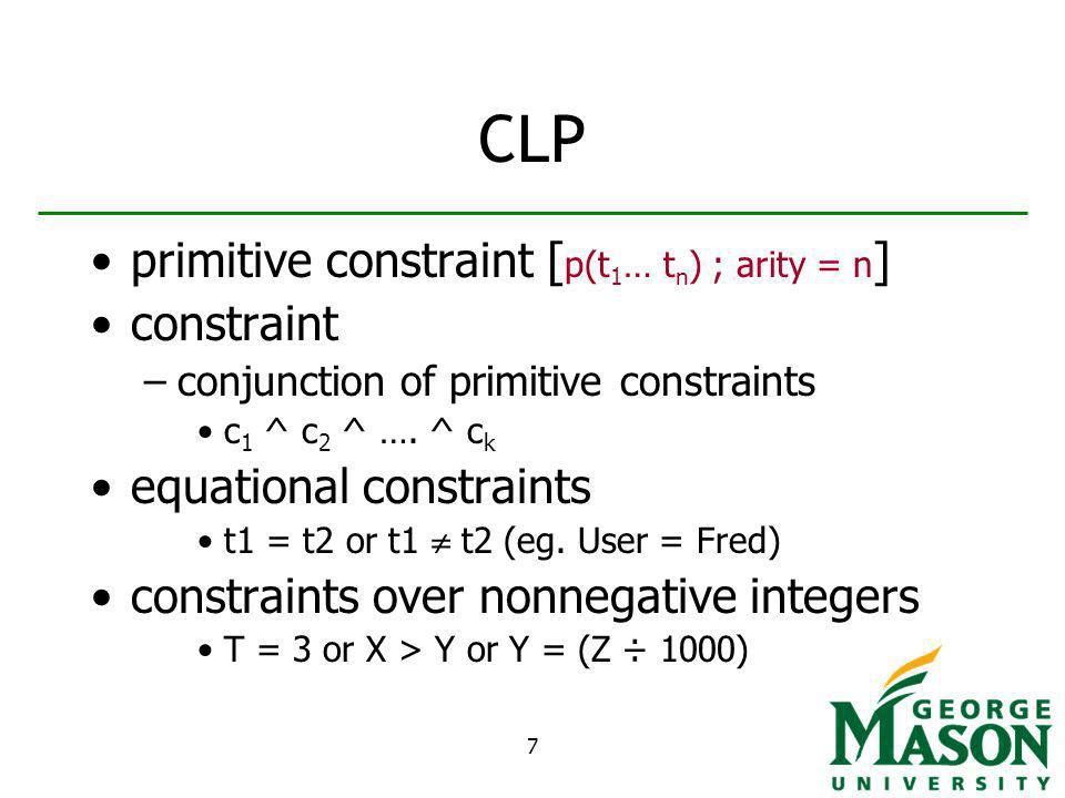 7 CLP primitive constraint [ p(t 1 … t n ) ; arity = n ] constraint –conjunction of primitive constraints c 1 ^ c 2 ^ ….