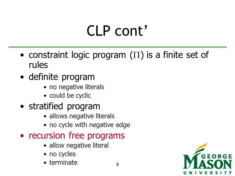 9 CLP cont constraint logic program ( ) is a finite set of rules definite program no negative literals could be cyclic stratified program allows negative literals no cycle with negative edge recursion free programs allow negative literal no cycles terminate