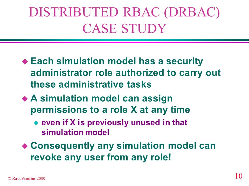 10 © Ravi Sandhu 2000 DISTRIBUTED RBAC (DRBAC) CASE STUDY u Each simulation model has a security administrator role authorized to carry out these admi