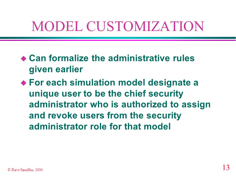13 © Ravi Sandhu 2000 MODEL CUSTOMIZATION u Can formalize the administrative rules given earlier u For each simulation model designate a unique user to be the chief security administrator who is authorized to assign and revoke users from the security administrator role for that model