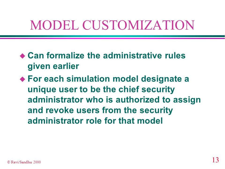 13 © Ravi Sandhu 2000 MODEL CUSTOMIZATION u Can formalize the administrative rules given earlier u For each simulation model designate a unique user t