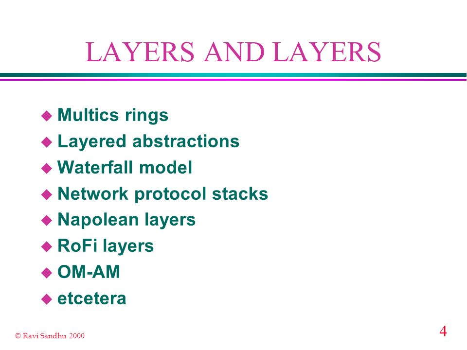 4 © Ravi Sandhu 2000 LAYERS AND LAYERS u Multics rings u Layered abstractions u Waterfall model u Network protocol stacks u Napolean layers u RoFi layers u OM-AM u etcetera
