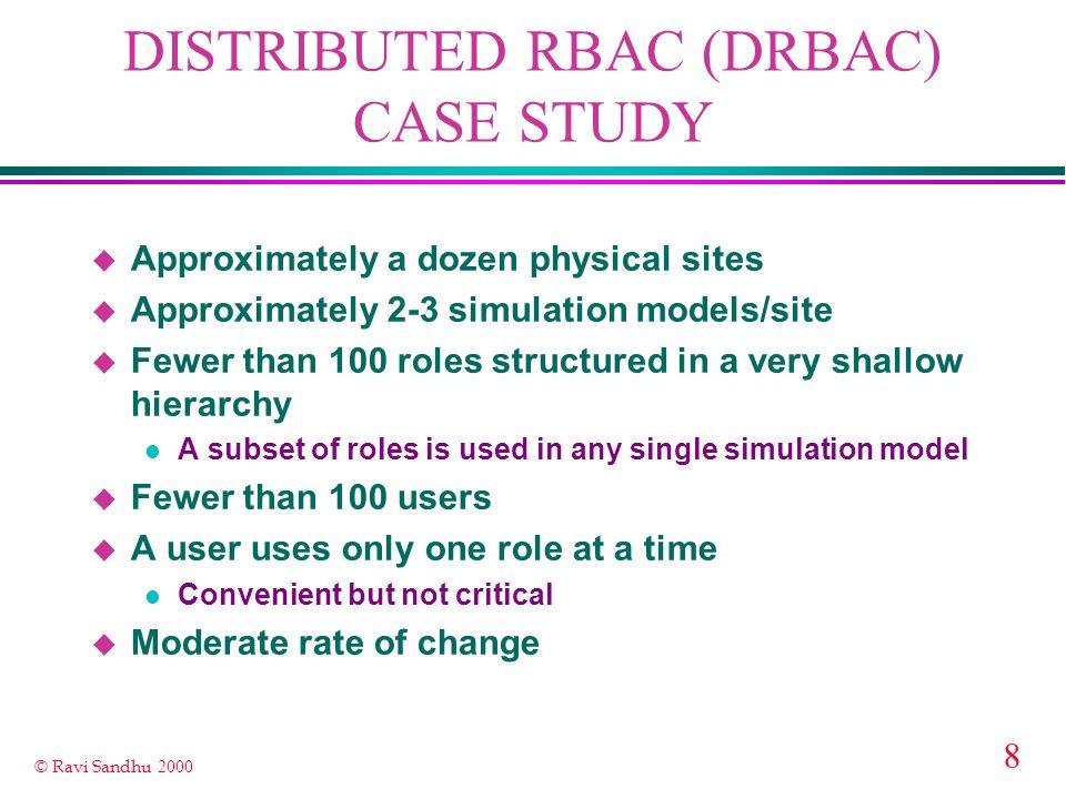 8 © Ravi Sandhu 2000 DISTRIBUTED RBAC (DRBAC) CASE STUDY u Approximately a dozen physical sites u Approximately 2-3 simulation models/site u Fewer tha