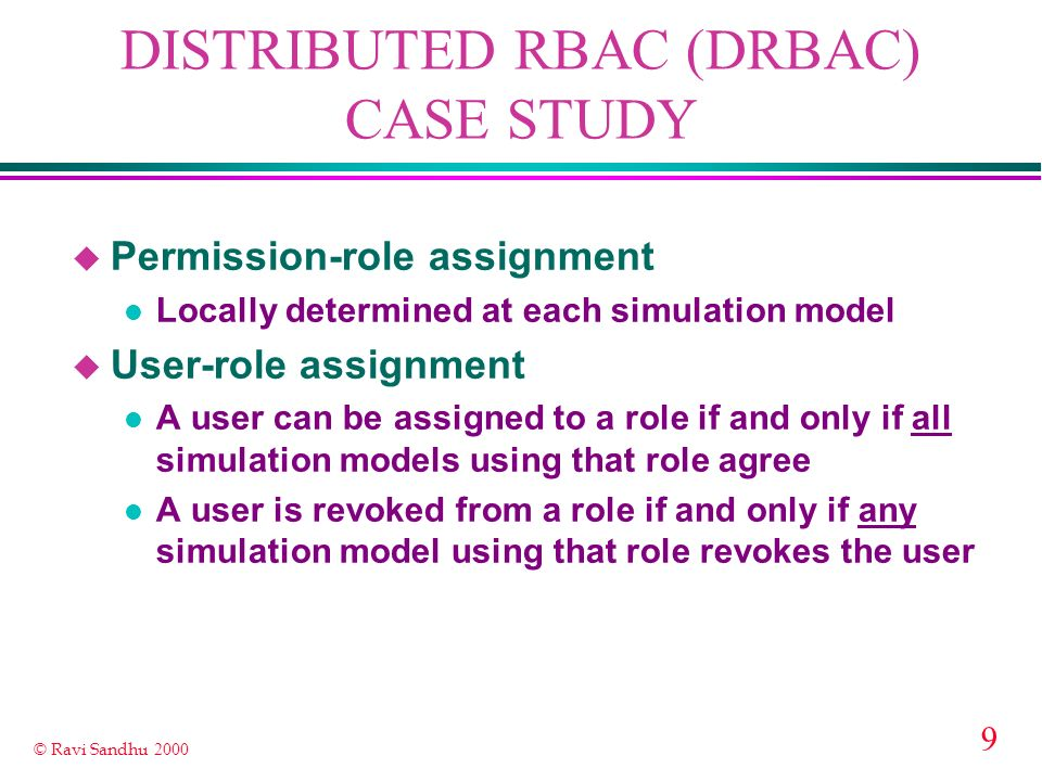 10 © Ravi Sandhu 2000 DISTRIBUTED RBAC (DRBAC) CASE STUDY u Each simulation model has a security administrator role authorized to carry out these administrative tasks u A simulation model can assign permissions to a role X at any time l even if X is previously unused in that simulation model u Consequently any simulation model can revoke any user from any role!