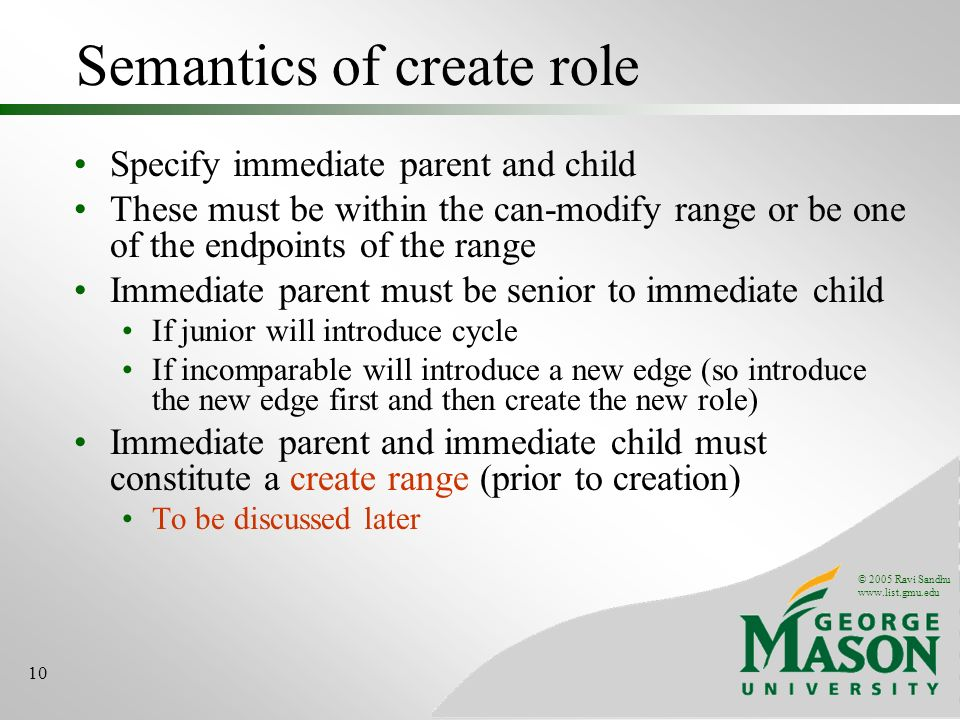 © 2005 Ravi Sandhu www.list.gmu.edu 10 Semantics of create role Specify immediate parent and child These must be within the can-modify range or be one of the endpoints of the range Immediate parent must be senior to immediate child If junior will introduce cycle If incomparable will introduce a new edge (so introduce the new edge first and then create the new role) Immediate parent and immediate child must constitute a create range (prior to creation) To be discussed later