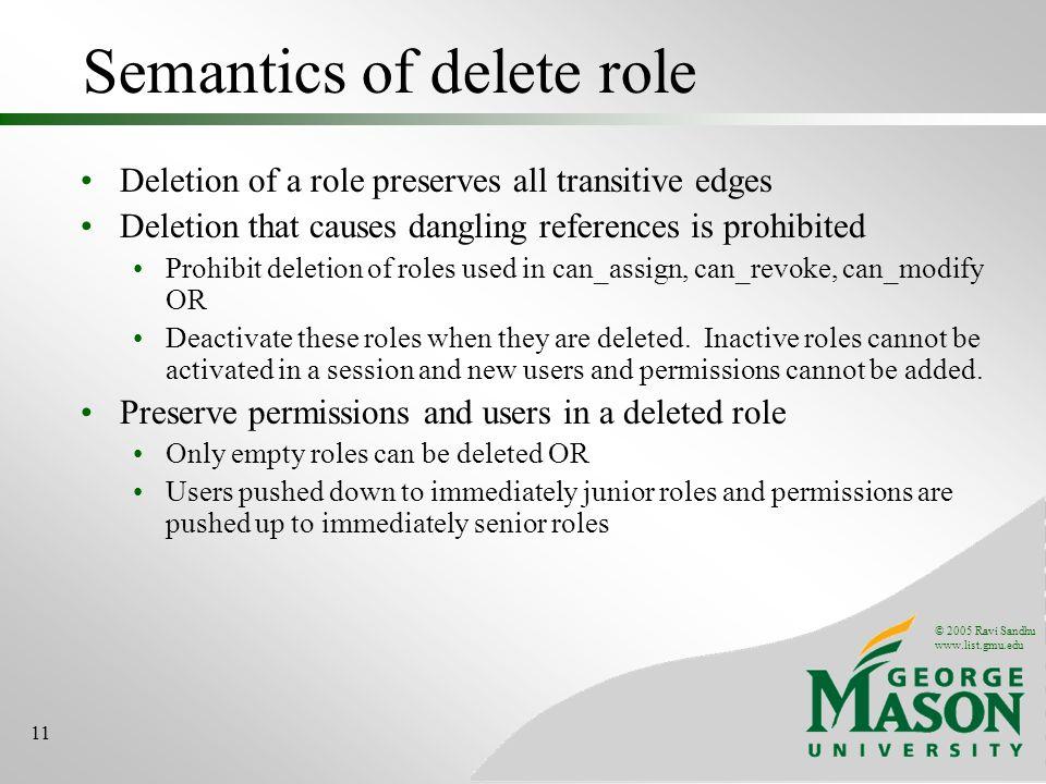 © 2005 Ravi Sandhu www.list.gmu.edu 11 Semantics of delete role Deletion of a role preserves all transitive edges Deletion that causes dangling refere