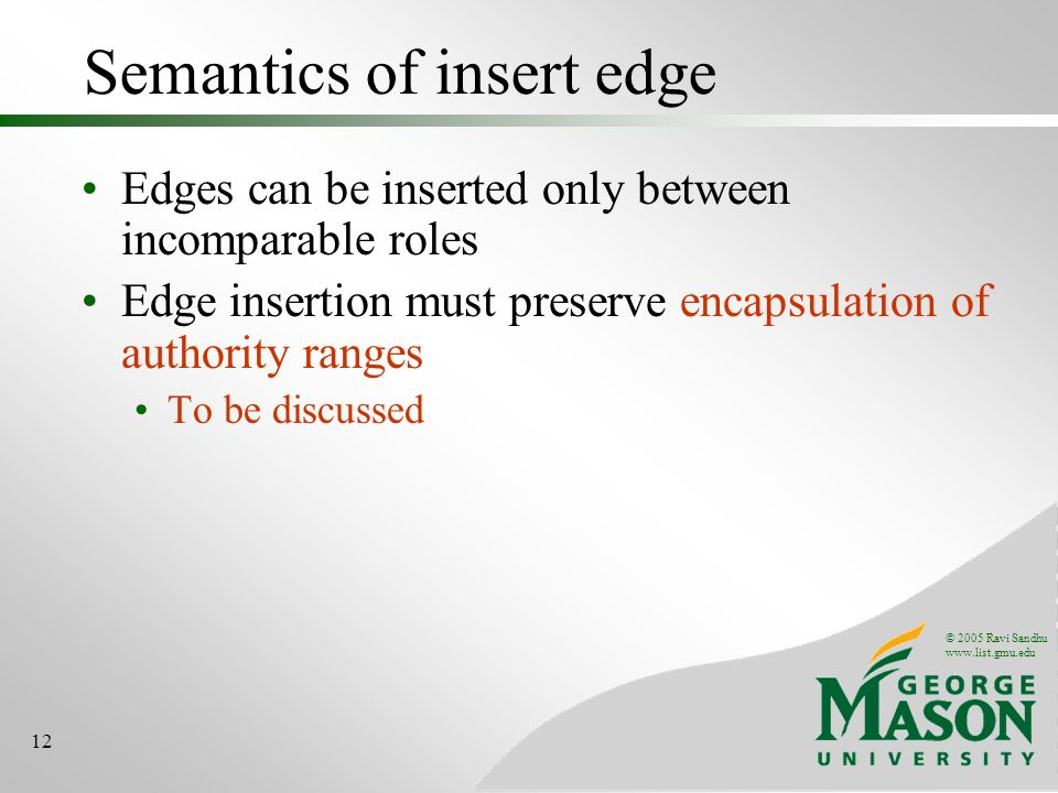 © 2005 Ravi Sandhu www.list.gmu.edu 12 Semantics of insert edge Edges can be inserted only between incomparable roles Edge insertion must preserve enc