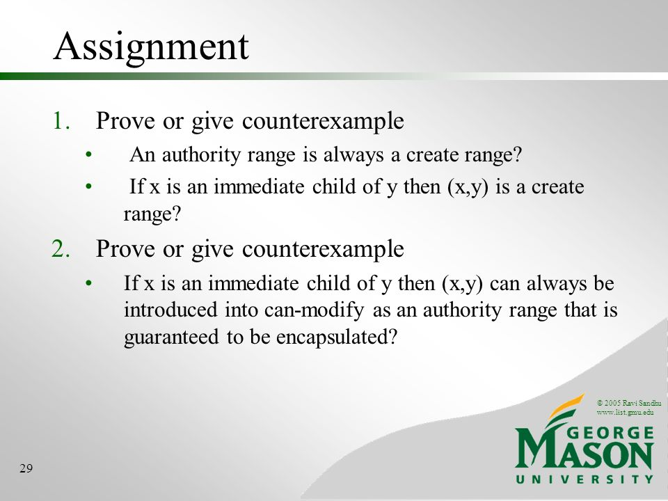 © 2005 Ravi Sandhu www.list.gmu.edu 29 Assignment 1.Prove or give counterexample An authority range is always a create range.