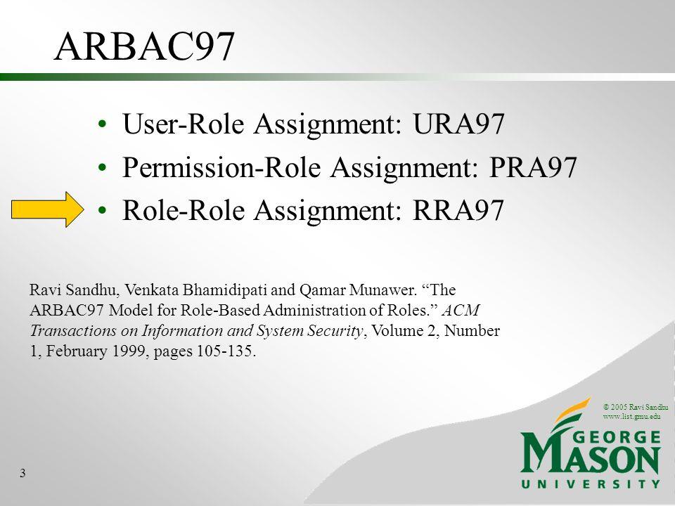 © 2005 Ravi Sandhu www.list.gmu.edu 3 ARBAC97 User-Role Assignment: URA97 Permission-Role Assignment: PRA97 Role-Role Assignment: RRA97 Ravi Sandhu, Venkata Bhamidipati and Qamar Munawer.