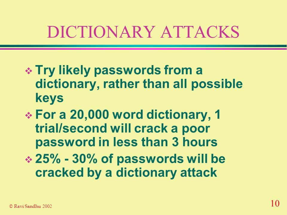 9 © Ravi Sandhu 2002 PASSWORD-BASED SECRET KEY CRYPTOSYSTEM Encryption Algorithm E Decryption Algorithm D Plain- text Plain- text Ciphertext INSECURE CHANNEL KK password shared by A and B SECURE CHANNEL A A B B password