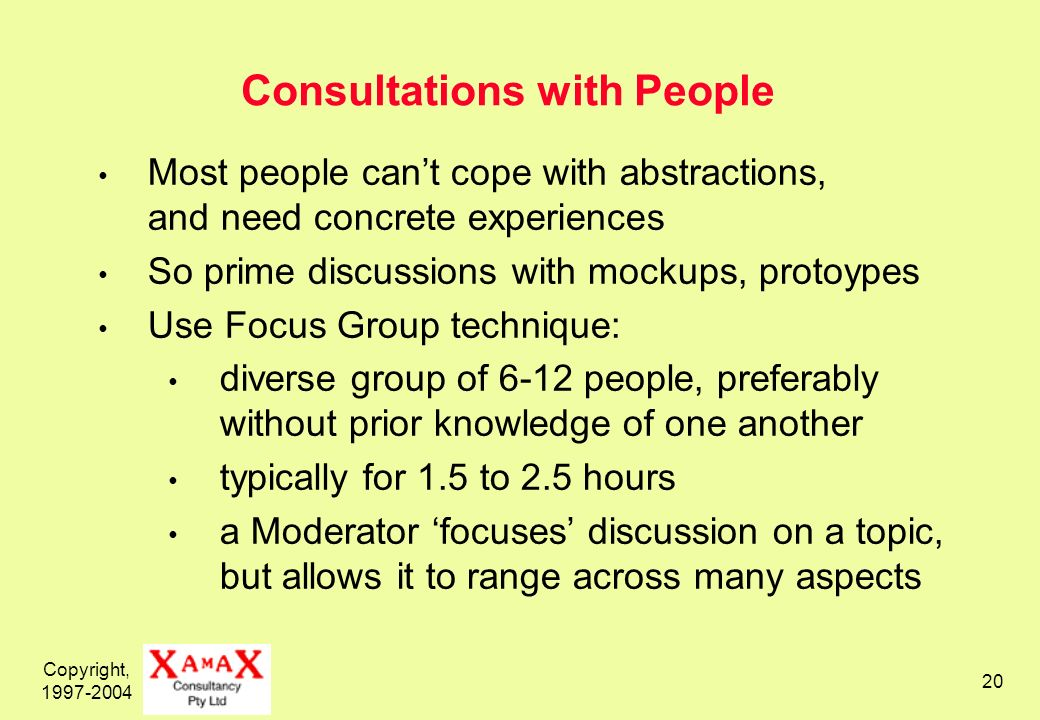 Copyright, Consultations with People Most people cant cope with abstractions, and need concrete experiences So prime discussions with mockups, protoypes Use Focus Group technique: diverse group of 6-12 people, preferably without prior knowledge of one another typically for 1.5 to 2.5 hours a Moderator focuses discussion on a topic, but allows it to range across many aspects
