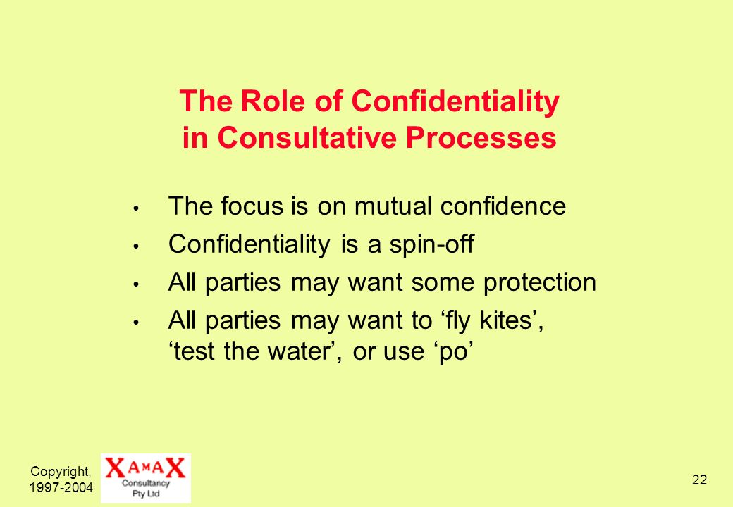 Copyright, The Role of Confidentiality in Consultative Processes The focus is on mutual confidence Confidentiality is a spin-off All parties may want some protection All parties may want to fly kites, test the water, or use po