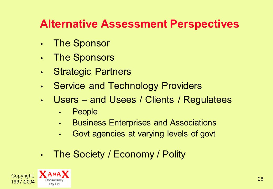 Copyright, Alternative Assessment Perspectives The Sponsor The Sponsors Strategic Partners Service and Technology Providers Users – and Usees / Clients / Regulatees People Business Enterprises and Associations Govt agencies at varying levels of govt The Society / Economy / Polity
