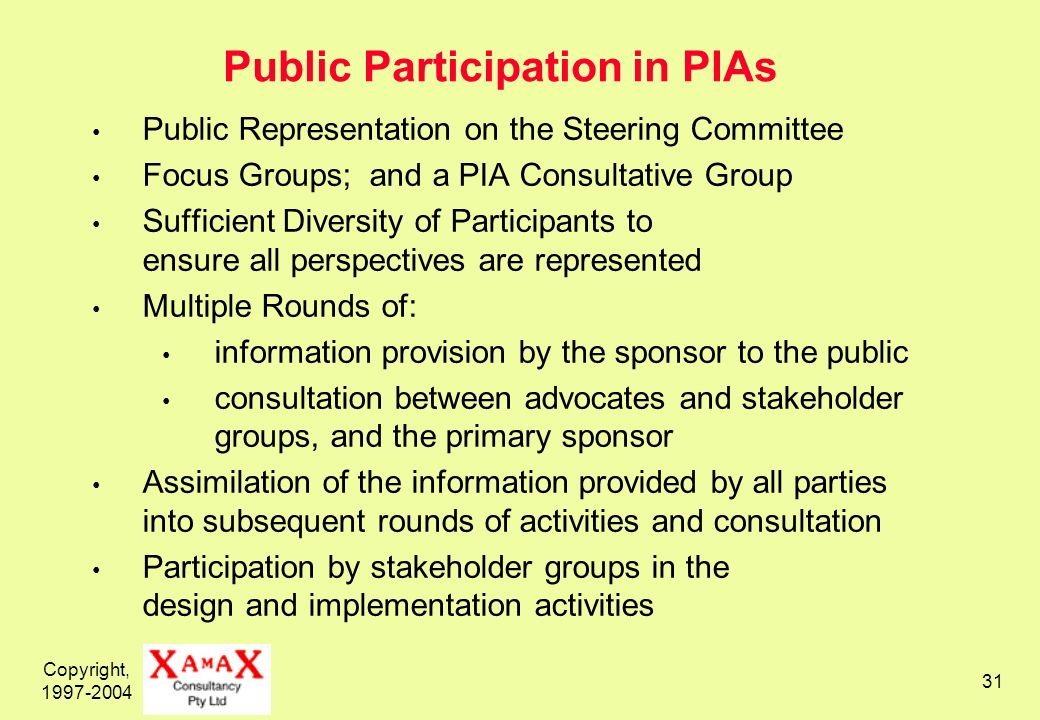 Copyright, Public Participation in PIAs Public Representation on the Steering Committee Focus Groups; and a PIA Consultative Group Sufficient Diversity of Participants to ensure all perspectives are represented Multiple Rounds of: information provision by the sponsor to the public consultation between advocates and stakeholder groups, and the primary sponsor Assimilation of the information provided by all parties into subsequent rounds of activities and consultation Participation by stakeholder groups in the design and implementation activities