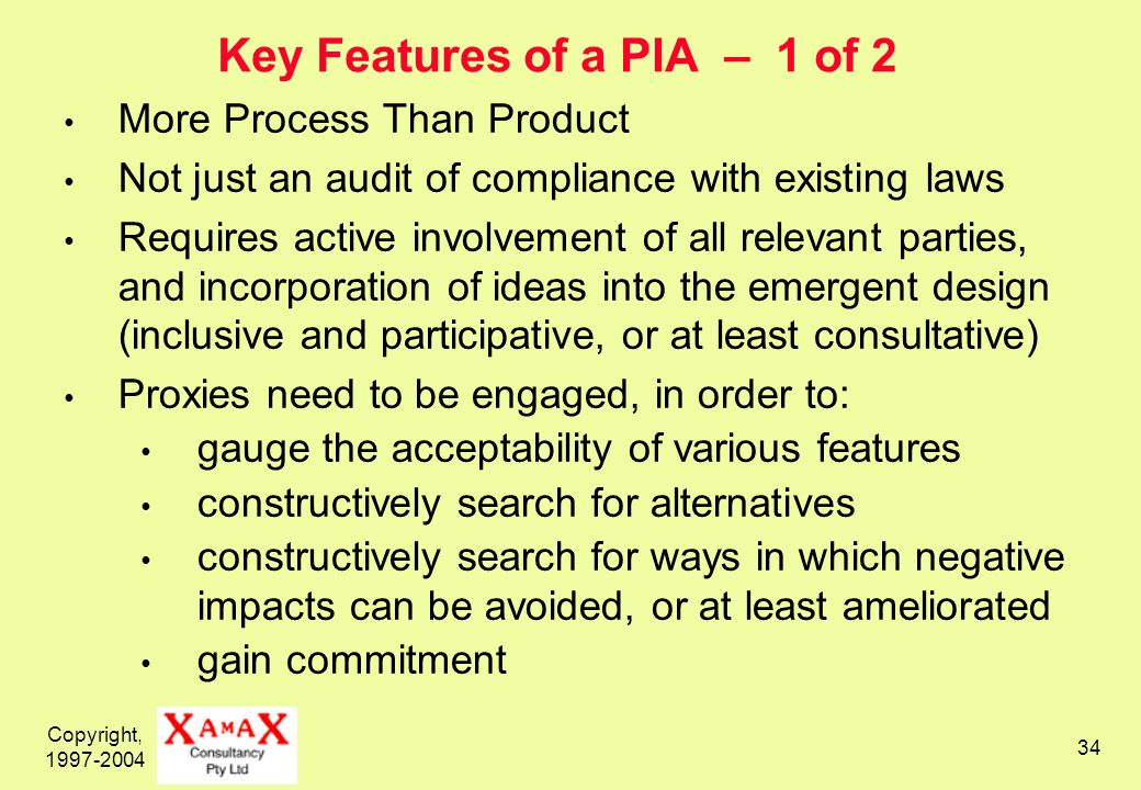 Copyright, Key Features of a PIA – 1 of 2 More Process Than Product Not just an audit of compliance with existing laws Requires active involvement of all relevant parties, and incorporation of ideas into the emergent design (inclusive and participative, or at least consultative) Proxies need to be engaged, in order to: gauge the acceptability of various features constructively search for alternatives constructively search for ways in which negative impacts can be avoided, or at least ameliorated gain commitment