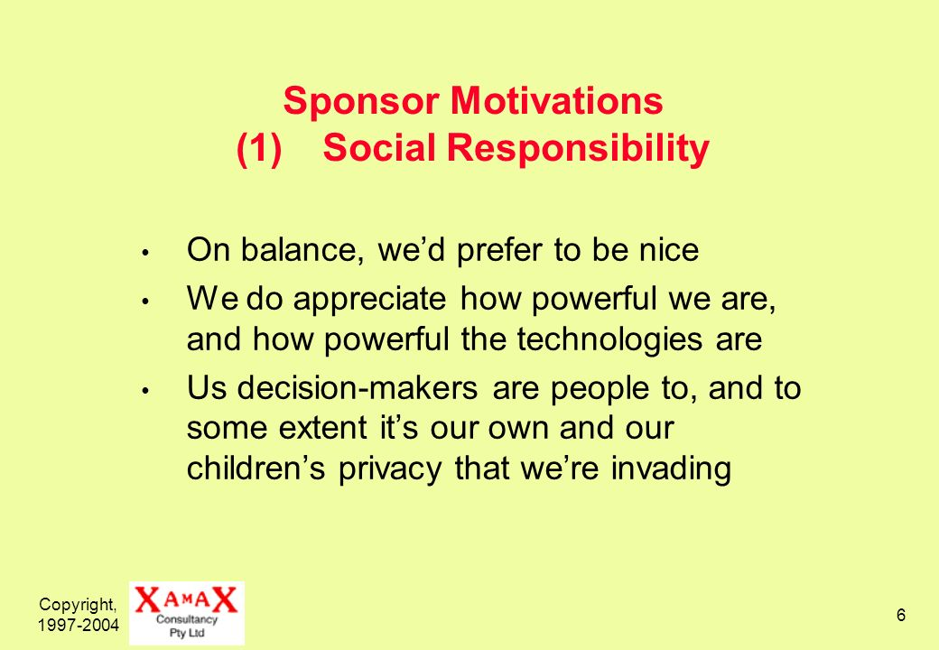 Copyright, 1997-2004 7 Social Responsibility and For-Profit Corporations Generally required by law to work for the good of the company, and thence shareholders Responsibility is only to the above Precluded by law from having social responsibility among its objectives Must regard it only as a constraint