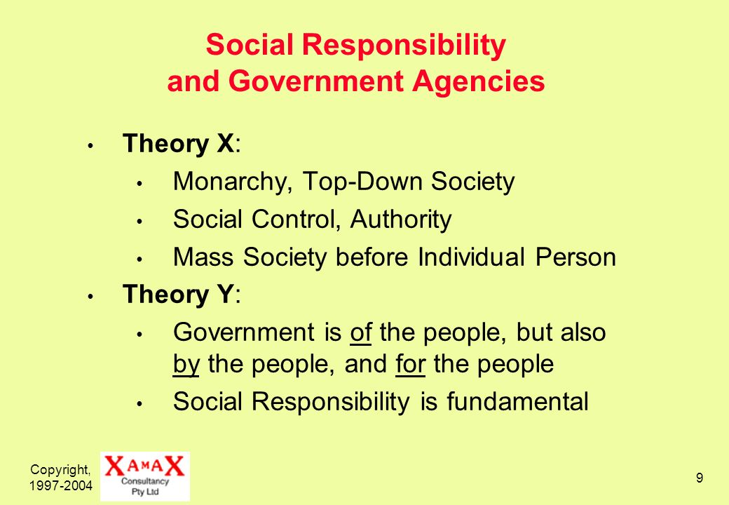 Copyright, Social Responsibility and Government Agencies Theory X: Monarchy, Top-Down Society Social Control, Authority Mass Society before Individual Person Theory Y: Government is of the people, but also by the people, and for the people Social Responsibility is fundamental