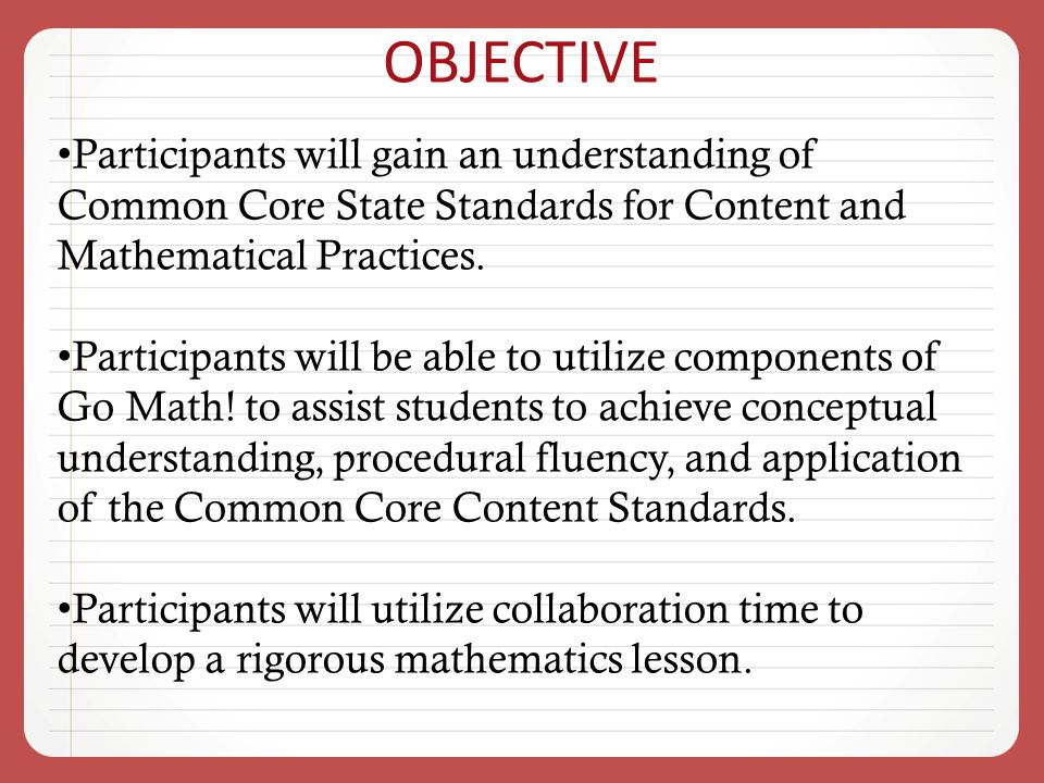 OBJECTIVE Participants will gain an understanding of Common Core State Standards for Content and Mathematical Practices.