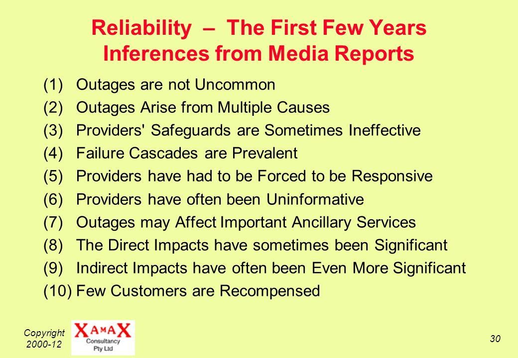 Copyright 2000-12 30 Reliability – The First Few Years Inferences from Media Reports (1) Outages are not Uncommon (2) Outages Arise from Multiple Causes (3) Providers Safeguards are Sometimes Ineffective (4) Failure Cascades are Prevalent (5) Providers have had to be Forced to be Responsive (6) Providers have often been Uninformative (7) Outages may Affect Important Ancillary Services (8) The Direct Impacts have sometimes been Significant (9) Indirect Impacts have often been Even More Significant (10) Few Customers are Recompensed