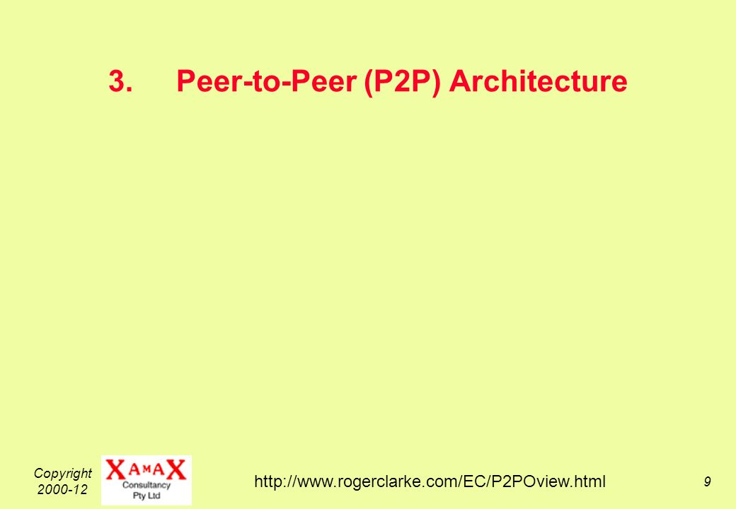 Copyright 2000-12 9 3.Peer-to-Peer (P2P) Architecture http://www.rogerclarke.com/EC/P2POview.html