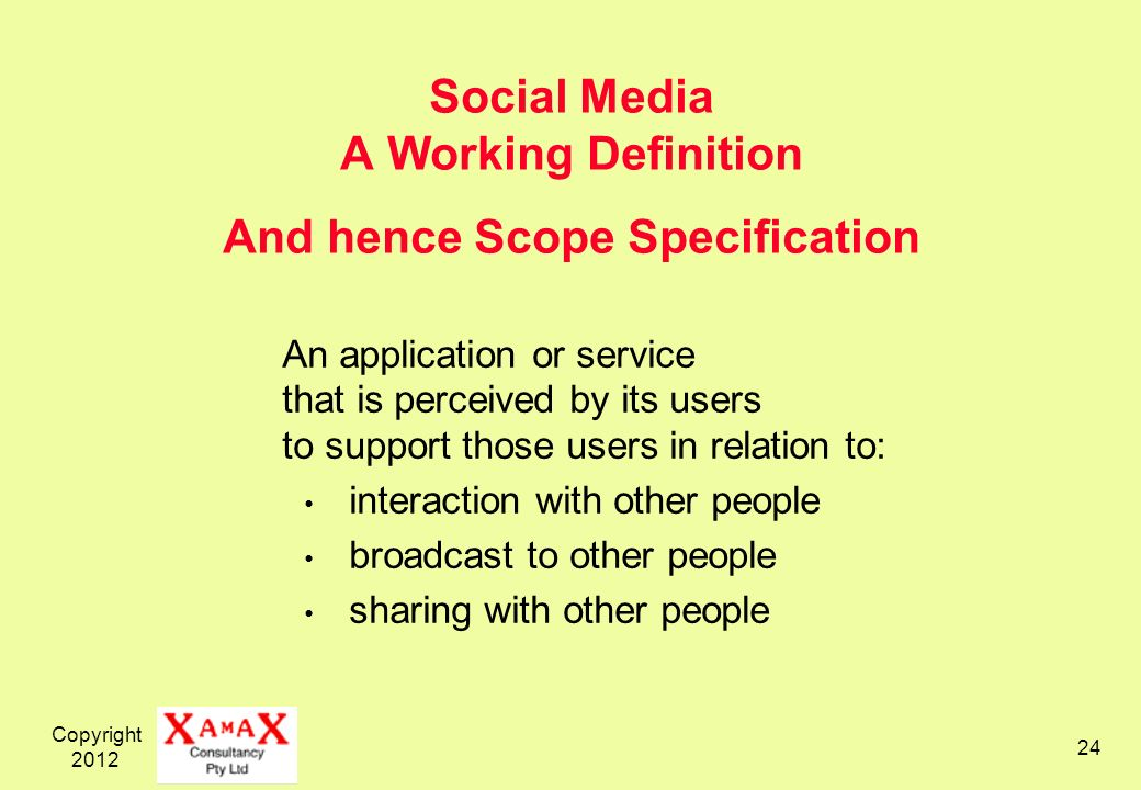 Copyright Social Media A Working Definition And hence Scope Specification An application or service that is perceived by its users to support those users in relation to: interaction with other people broadcast to other people sharing with other people