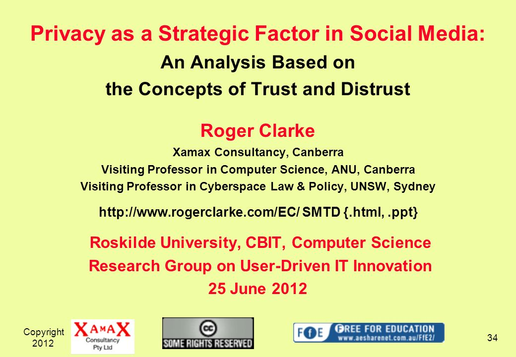 Copyright Privacy as a Strategic Factor in Social Media: An Analysis Based on the Concepts of Trust and Distrust Roger Clarke Xamax Consultancy, Canberra Visiting Professor in Computer Science, ANU, Canberra Visiting Professor in Cyberspace Law & Policy, UNSW, Sydney   SMTD {.html,.ppt} Roskilde University, CBIT, Computer Science Research Group on User-Driven IT Innovation 25 June 2012