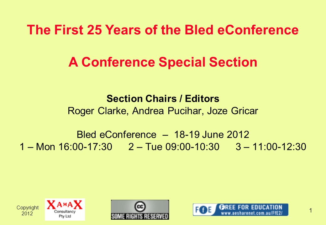 Copyright Section Chairs / Editors Roger Clarke, Andrea Pucihar, Joze Gricar Bled eConference – June – Mon 16:00-17:30 2 – Tue 09:00-10:30 3 – 11:00-12:30 The First 25 Years of the Bled eConference A Conference Special Section