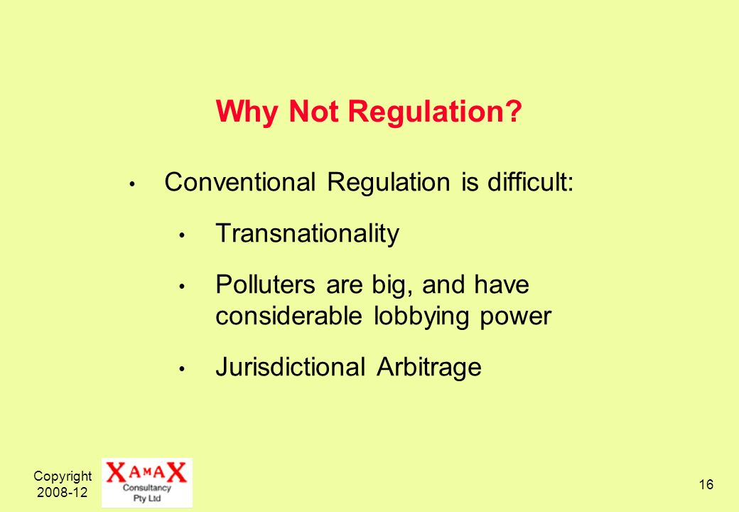 Copyright 2008-12 16 Why Not Regulation? Conventional Regulation is difficult: Transnationality Polluters are big, and have considerable lobbying powe