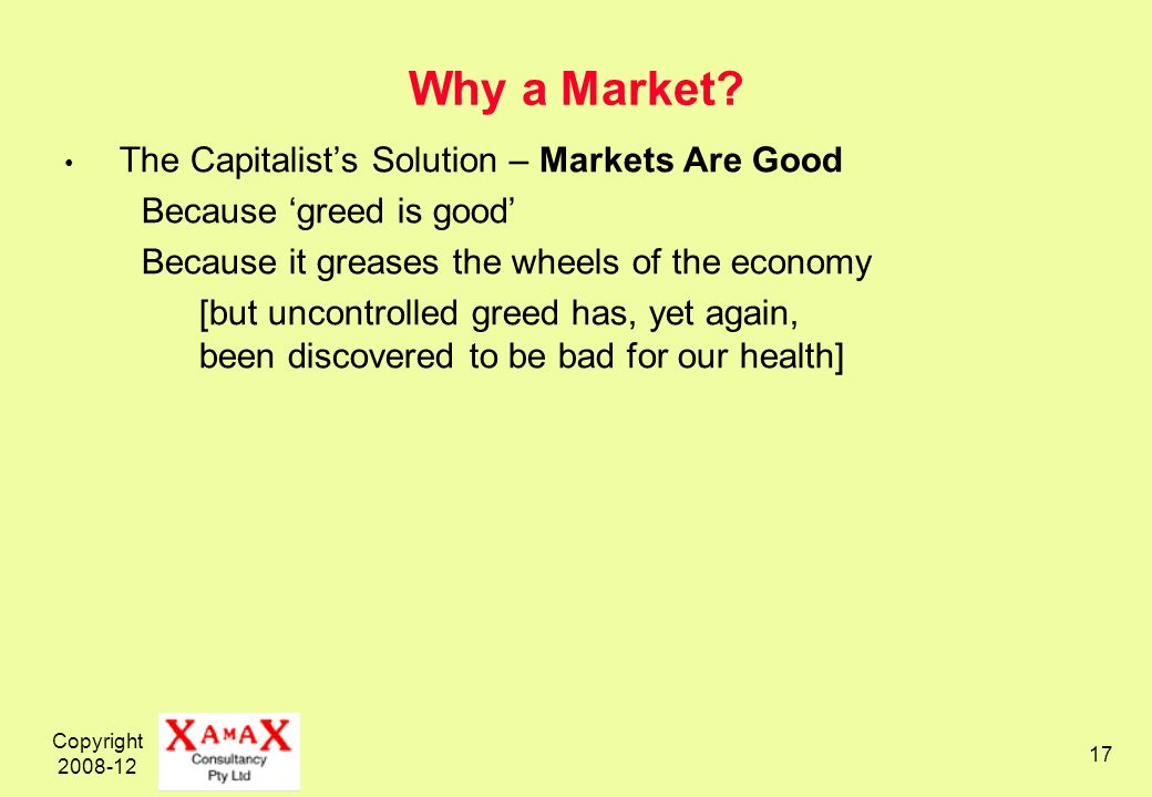 Copyright 2008-12 17 Why a Market? The Capitalists Solution – Markets Are Good Because greed is good Because it greases the wheels of the economy [but