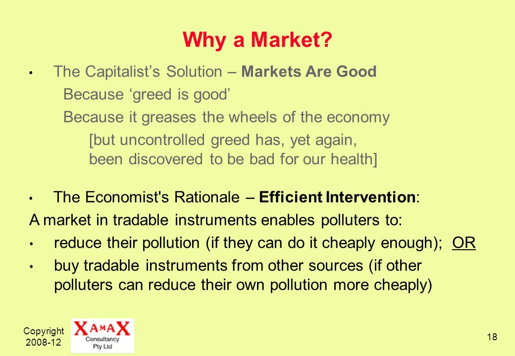 Copyright 2008-12 18 Why a Market? The Capitalists Solution – Markets Are Good Because greed is good Because it greases the wheels of the economy [but