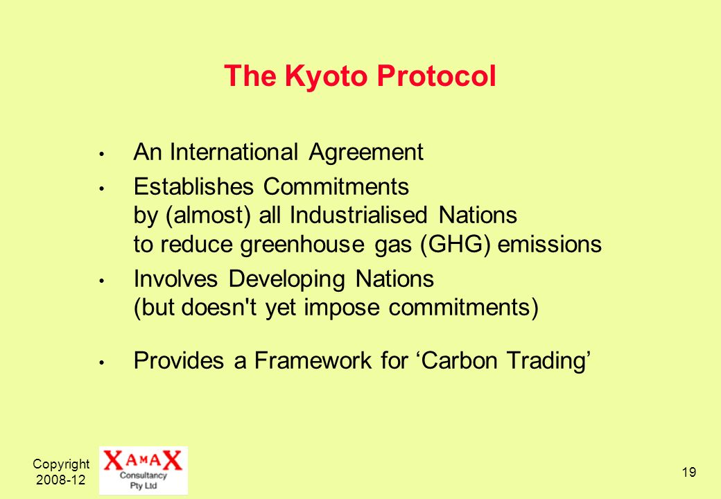 Copyright 2008-12 19 The Kyoto Protocol An International Agreement Establishes Commitments by (almost) all Industrialised Nations to reduce greenhouse