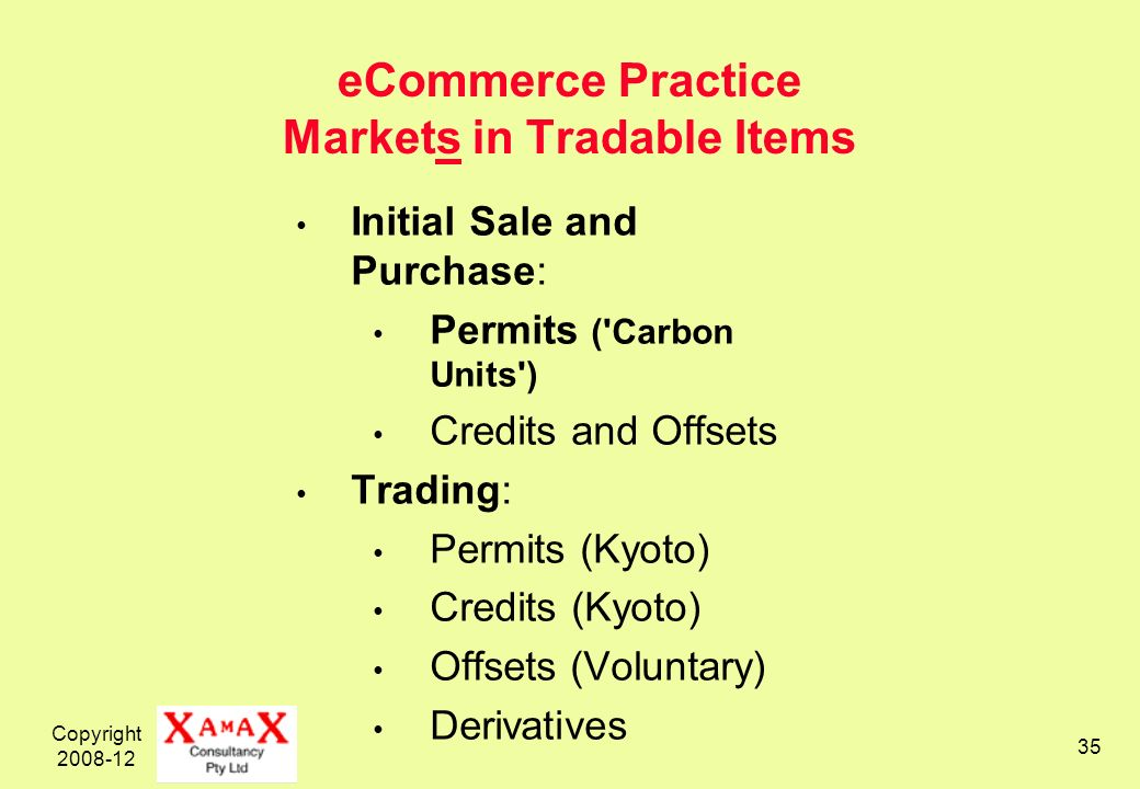 Copyright 2008-12 35 eCommerce Practice Markets in Tradable Items Initial Sale and Purchase: Permits ('Carbon Units') Credits and Offsets Trading: Per