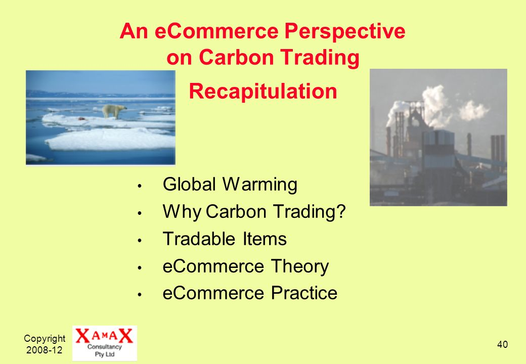 Copyright 2008-12 40 An eCommerce Perspective on Carbon Trading Recapitulation Global Warming Why Carbon Trading? Tradable Items eCommerce Theory eCom
