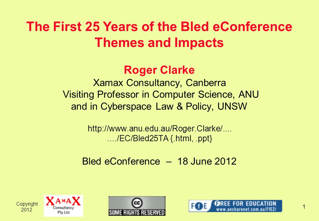 Copyright 2012 1 Roger Clarke Xamax Consultancy, Canberra Visiting Professor in Computer Science, ANU and in Cyberspace Law & Policy, UNSW http://www.anu.edu.au/Roger.Clarke/......../EC/Bled25TA {.html,.ppt} Bled eConference – 18 June 2012 The First 25 Years of the Bled eConference Themes and Impacts