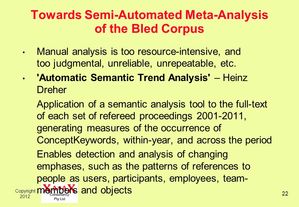 Copyright 2012 22 Towards Semi-Automated Meta-Analysis of the Bled Corpus Manual analysis is too resource-intensive, and too judgmental, unreliable, unrepeatable, etc.