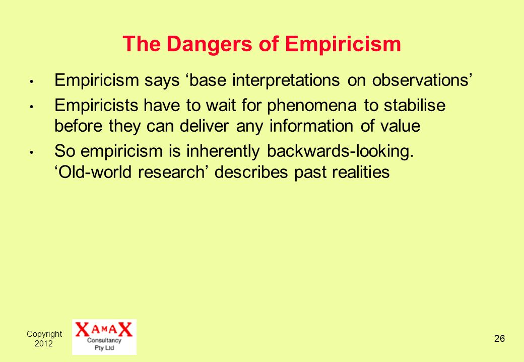 Copyright 2012 26 The Dangers of Empiricism Empiricism says base interpretations on observations Empiricists have to wait for phenomena to stabilise before they can deliver any information of value So empiricism is inherently backwards-looking.