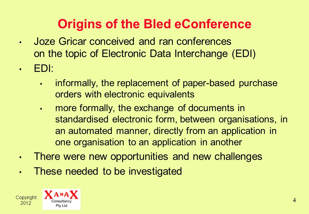 Copyright 2012 4 Origins of the Bled eConference Joze Gricar conceived and ran conferences on the topic of Electronic Data Interchange (EDI) EDI: informally, the replacement of paper-based purchase orders with electronic equivalents more formally, the exchange of documents in standardised electronic form, between organisations, in an automated manner, directly from an application in one organisation to an application in another There were new opportunities and new challenges These needed to be investigated