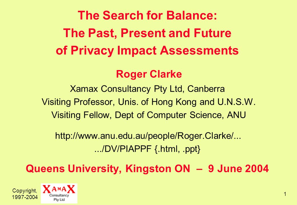 Copyright, 1997-2004 1 The Search for Balance: The Past, Present and Future of Privacy Impact Assessments Roger Clarke Xamax Consultancy Pty Ltd, Canberra Visiting Professor, Unis.