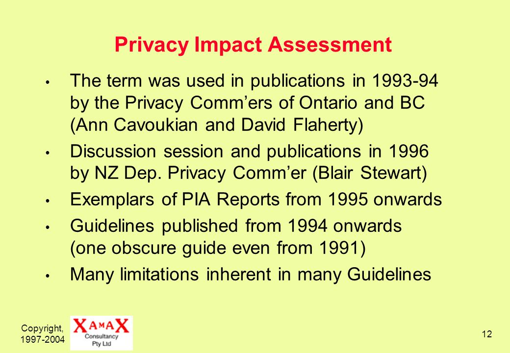 Copyright, 1997-2004 12 Privacy Impact Assessment The term was used in publications in 1993-94 by the Privacy Commers of Ontario and BC (Ann Cavoukian and David Flaherty) Discussion session and publications in 1996 by NZ Dep.