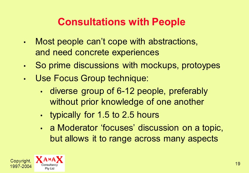 Copyright, 1997-2004 19 Consultations with People Most people cant cope with abstractions, and need concrete experiences So prime discussions with mockups, protoypes Use Focus Group technique: diverse group of 6-12 people, preferably without prior knowledge of one another typically for 1.5 to 2.5 hours a Moderator focuses discussion on a topic, but allows it to range across many aspects