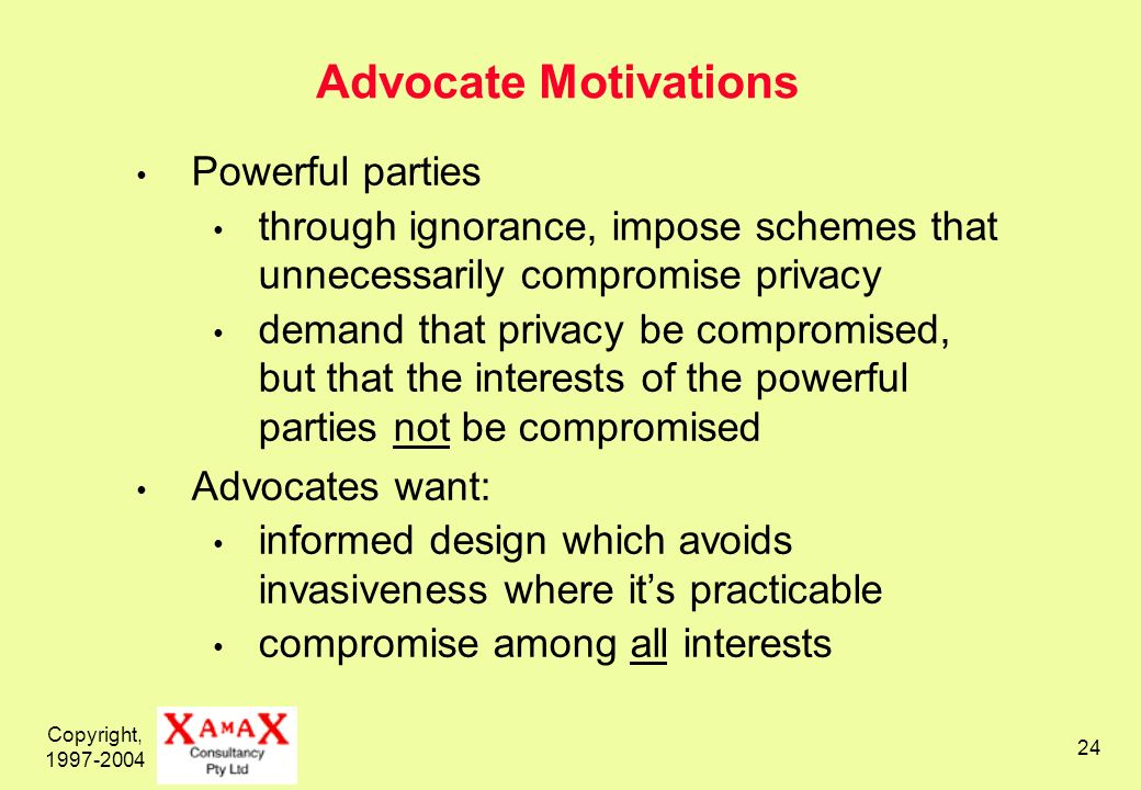 Copyright, 1997-2004 24 Advocate Motivations Powerful parties through ignorance, impose schemes that unnecessarily compromise privacy demand that priv