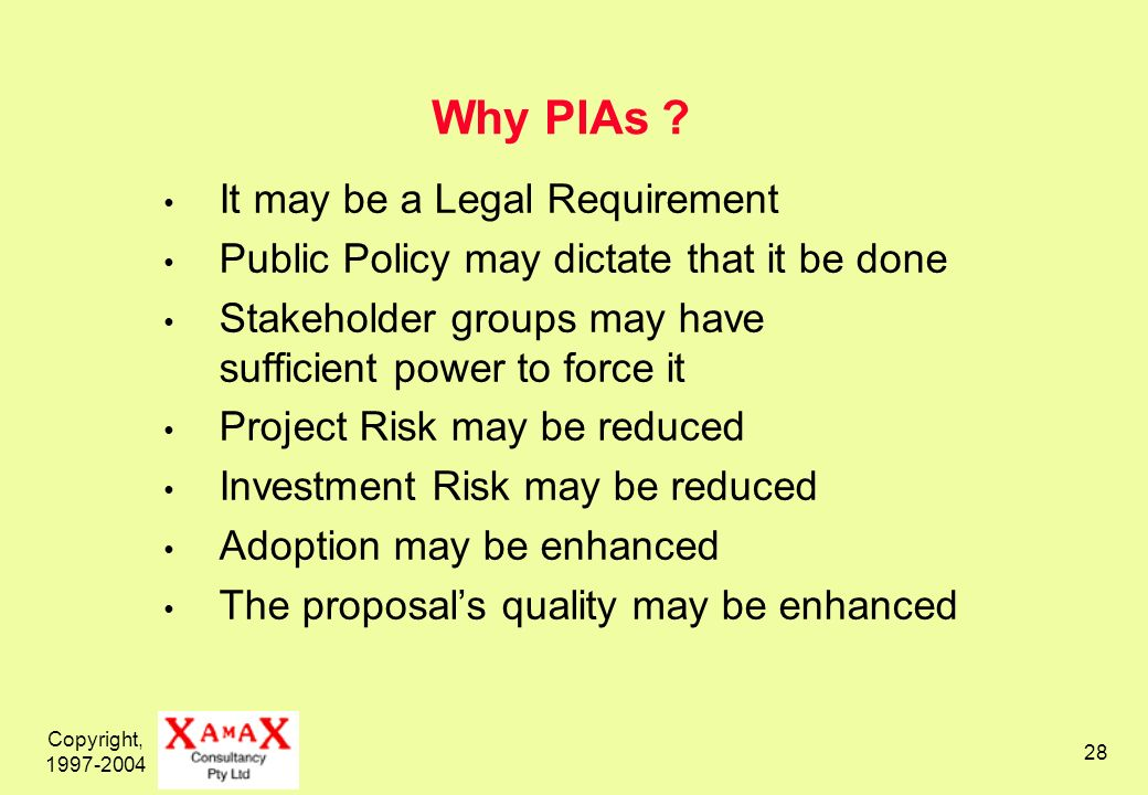 Copyright, 1997-2004 28 Why PIAs ? It may be a Legal Requirement Public Policy may dictate that it be done Stakeholder groups may have sufficient powe