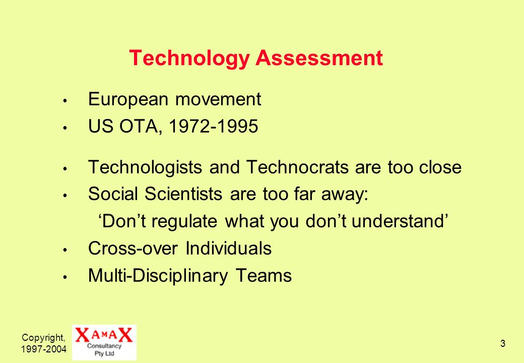 Copyright, 1997-2004 3 Technology Assessment European movement US OTA, 1972-1995 Technologists and Technocrats are too close Social Scientists are too far away: Dont regulate what you dont understand Cross-over Individuals Multi-Disciplinary Teams